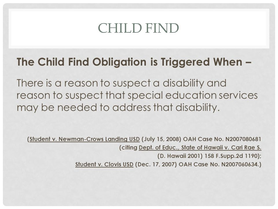 CHILD FIND The Child Find Obligation is Triggered When – There is a reason to suspect a disability and reason to suspect that special education servic