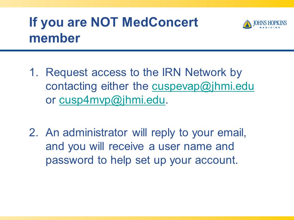If you are NOT MedConcert member 1.Request access to the IRN Network by contacting either the cuspevap@jhmi.edu or cusp4mvp@jhmi.edu.cuspevap@jhmi.edu