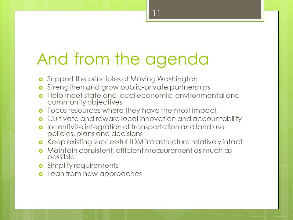 And from the agenda  Support the principles of Moving Washington  Strengthen and grow public-private partnerships  Help meet state and local economic, environmental and community objectives  Focus resources where they have the most impact  Cultivate and reward local innovation and accountability  Incentivize integration of transportation and land use policies, plans and decisions  Keep existing successful TDM infrastructure relatively intact  Maintain consistent, efficient measurement as much as possible  Simplify requirements  Lean from new approaches 11