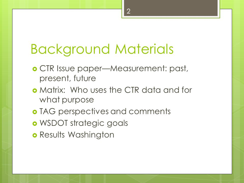 Background Materials  CTR Issue paper—Measurement: past, present, future  Matrix: Who uses the CTR data and for what purpose  TAG perspectives and comments  WSDOT strategic goals  Results Washington 2