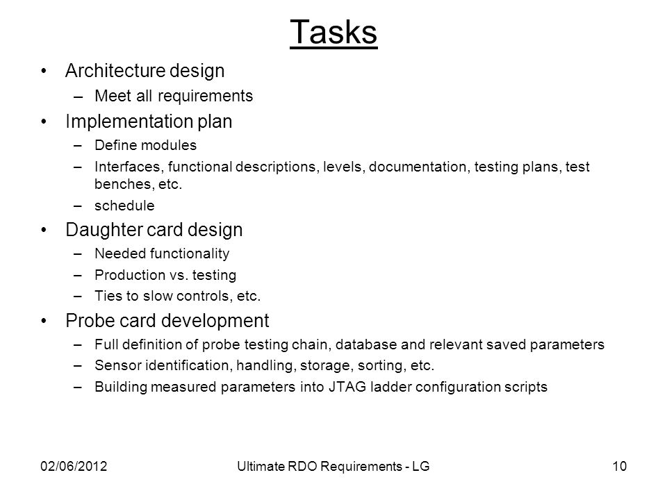 Tasks Architecture design –Meet all requirements Implementation plan –Define modules –Interfaces, functional descriptions, levels, documentation, testing plans, test benches, etc.