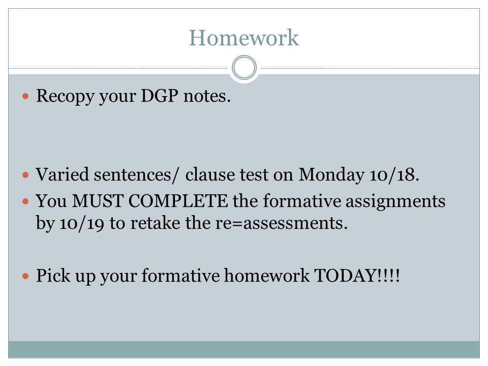 Homework Recopy your DGP notes. Varied sentences/ clause test on Monday 10/18. You MUST COMPLETE the formative assignments by 10/19 to retake the re=a