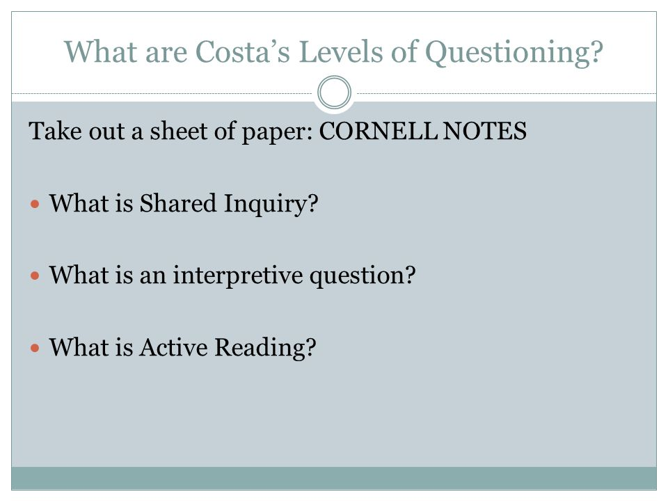 What are Costa's Levels of Questioning? Take out a sheet of paper: CORNELL NOTES What is Shared Inquiry? What is an interpretive question? What is Act