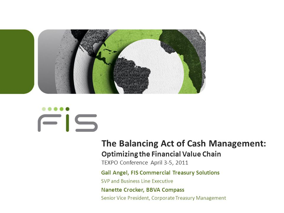 The Balancing Act of Cash Management: Optimizing the Financial Value Chain TEXPO Conference April 3-5, 2011 Gail Angel, FIS Commercial Treasury Solutions SVP and Business Line Executive Nanette Crocker, BBVA Compass Senior Vice President, Corporate Treasury Management