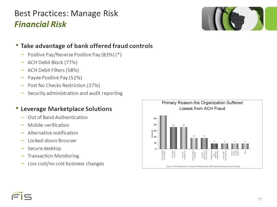 Best Practices: Manage Risk Financial Risk Take advantage of bank offered fraud controls – Positive Pay/Reverse Positive Pay (83%) (*) – ACH Debit Block (77%) – ACH Debit Filters (58%) – Payee Positive Pay (52%) – Post No Checks Restriction (37%) – Security administration and audit reporting Leverage Marketplace Solutions – Out of Band Authentication – Mobile verification – Alternative notification – Locked-down Browser – Secure desktop – Transaction Monitoring – Low cost/no cost business changes (*) AFP 2010 Fraud Study – usage statistics 17