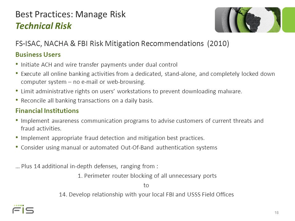 Best Practices: Manage Risk Technical Risk FS-ISAC, NACHA & FBI Risk Mitigation Recommendations (2010) Business Users Initiate ACH and wire transfer payments under dual control Execute all online banking activities from a dedicated, stand-alone, and completely locked down computer system – no e-mail or web-browsing.