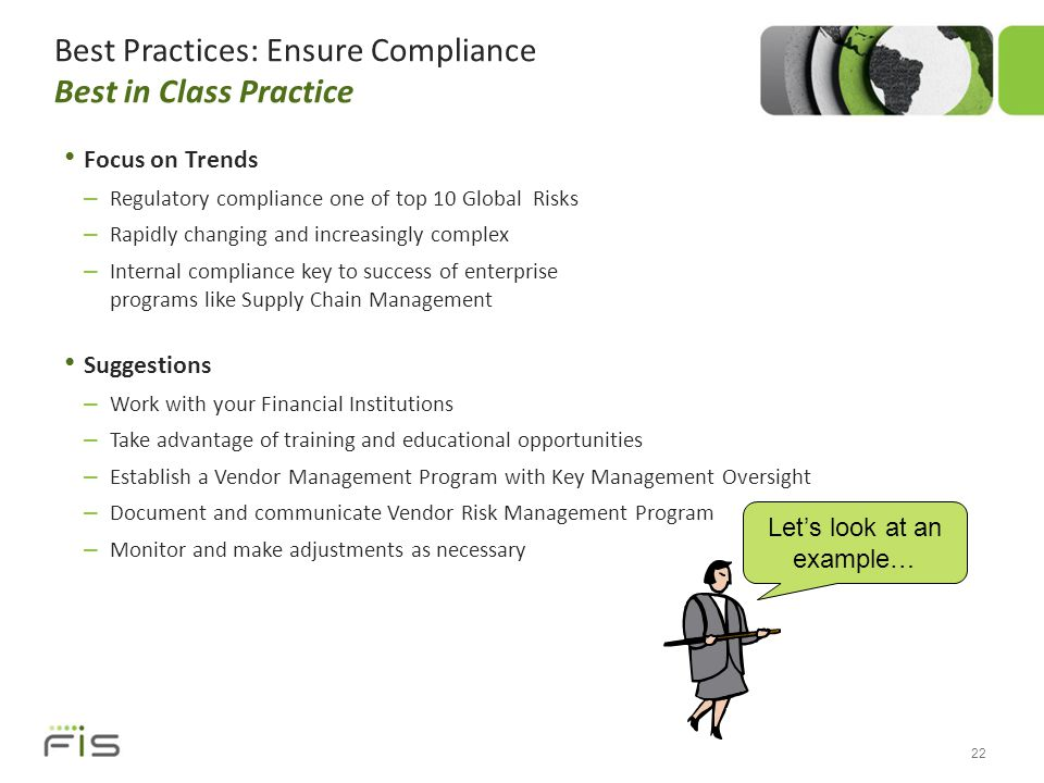 Best Practices: Ensure Compliance Best in Class Practice Focus on Trends – Regulatory compliance one of top 10 Global Risks – Rapidly changing and increasingly complex – Internal compliance key to success of enterprise programs like Supply Chain Management Suggestions – Work with your Financial Institutions – Take advantage of training and educational opportunities – Establish a Vendor Management Program with Key Management Oversight – Document and communicate Vendor Risk Management Program – Monitor and make adjustments as necessary 22 Let's look at an example…