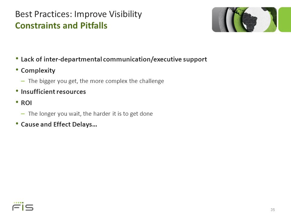 Best Practices: Improve Visibility Constraints and Pitfalls 35 Lack of inter-departmental communication/executive support Complexity – The bigger you get, the more complex the challenge Insufficient resources ROI – The longer you wait, the harder it is to get done Cause and Effect Delays…