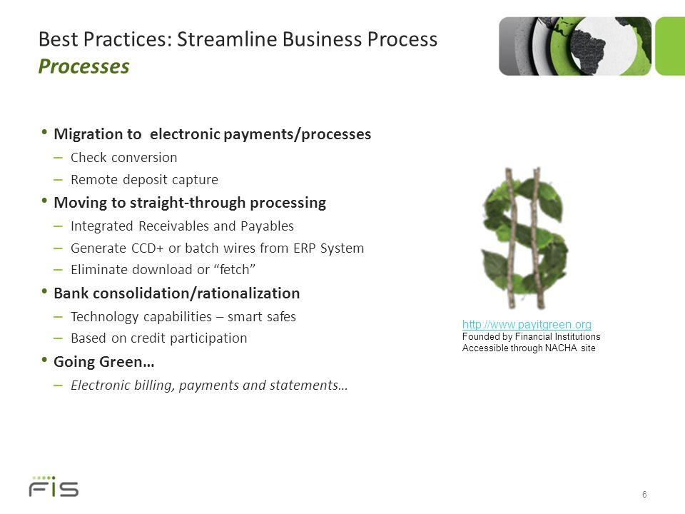 Best Practices: Streamline Business Process Processes Migration to electronic payments/processes – Check conversion – Remote deposit capture Moving to straight-through processing – Integrated Receivables and Payables – Generate CCD+ or batch wires from ERP System – Eliminate download or fetch Bank consolidation/rationalization – Technology capabilities – smart safes – Based on credit participation Going Green… – Electronic billing, payments and statements… 6 http://www.payitgreen.org Founded by Financial Institutions Accessible through NACHA site