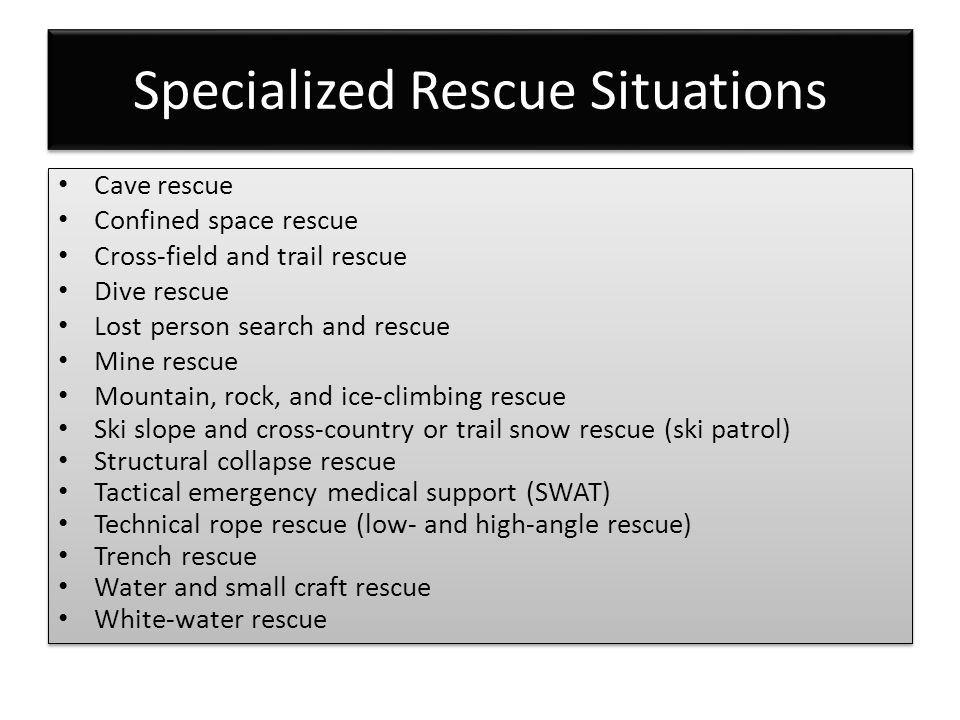 Specialized Rescue Situations Cave rescue Confined space rescue Cross-field and trail rescue Dive rescue Lost person search and rescue Mine rescue Mountain, rock, and ice-climbing rescue Ski slope and cross-country or trail snow rescue (ski patrol) Structural collapse rescue Tactical emergency medical support (SWAT) Technical rope rescue (low- and high-angle rescue) Trench rescue Water and small craft rescue White-water rescue Cave rescue Confined space rescue Cross-field and trail rescue Dive rescue Lost person search and rescue Mine rescue Mountain, rock, and ice-climbing rescue Ski slope and cross-country or trail snow rescue (ski patrol) Structural collapse rescue Tactical emergency medical support (SWAT) Technical rope rescue (low- and high-angle rescue) Trench rescue Water and small craft rescue White-water rescue