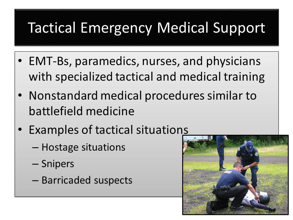Tactical Emergency Medical Support EMT-Bs, paramedics, nurses, and physicians with specialized tactical and medical training Nonstandard medical procedures similar to battlefield medicine Examples of tactical situations – Hostage situations – Snipers – Barricaded suspects EMT-Bs, paramedics, nurses, and physicians with specialized tactical and medical training Nonstandard medical procedures similar to battlefield medicine Examples of tactical situations – Hostage situations – Snipers – Barricaded suspects