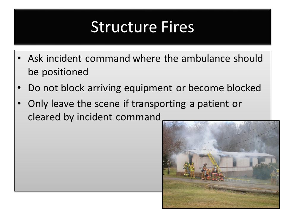 Structure Fires Ask incident command where the ambulance should be positioned Do not block arriving equipment or become blocked Only leave the scene if transporting a patient or cleared by incident command Ask incident command where the ambulance should be positioned Do not block arriving equipment or become blocked Only leave the scene if transporting a patient or cleared by incident command