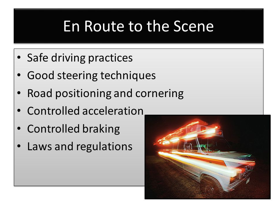 En Route to the Scene Safe driving practices Good steering techniques Road positioning and cornering Controlled acceleration Controlled braking Laws and regulations Safe driving practices Good steering techniques Road positioning and cornering Controlled acceleration Controlled braking Laws and regulations