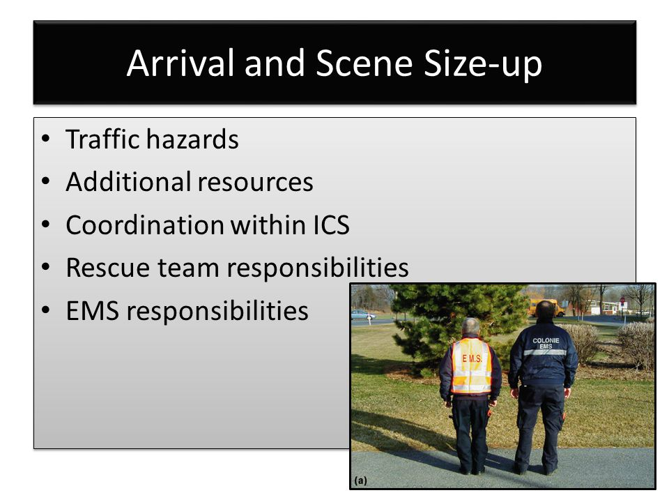 Arrival and Scene Size-up Traffic hazards Additional resources Coordination within ICS Rescue team responsibilities EMS responsibilities Traffic hazards Additional resources Coordination within ICS Rescue team responsibilities EMS responsibilities