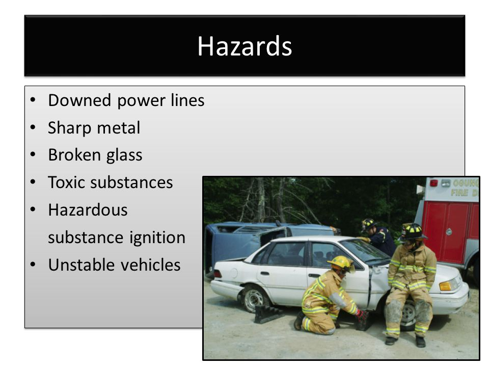 Hazards Downed power lines Sharp metal Broken glass Toxic substances Hazardous substance ignition Unstable vehicles Downed power lines Sharp metal Broken glass Toxic substances Hazardous substance ignition Unstable vehicles
