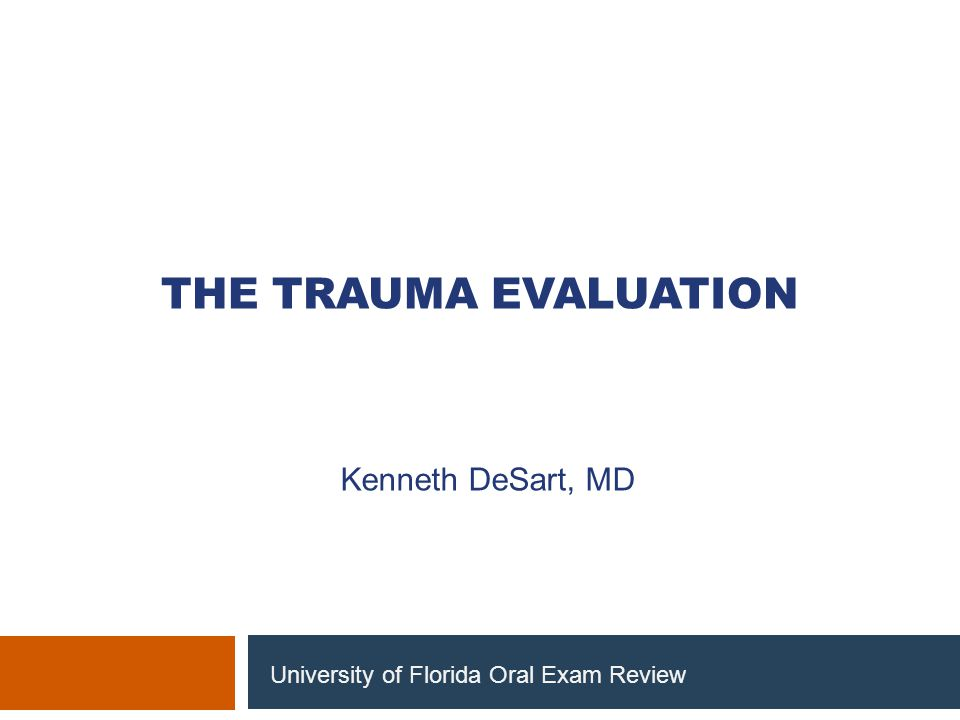 THE TRAUMA EVALUATION Kenneth DeSart, MD University of Florida Oral Exam Review