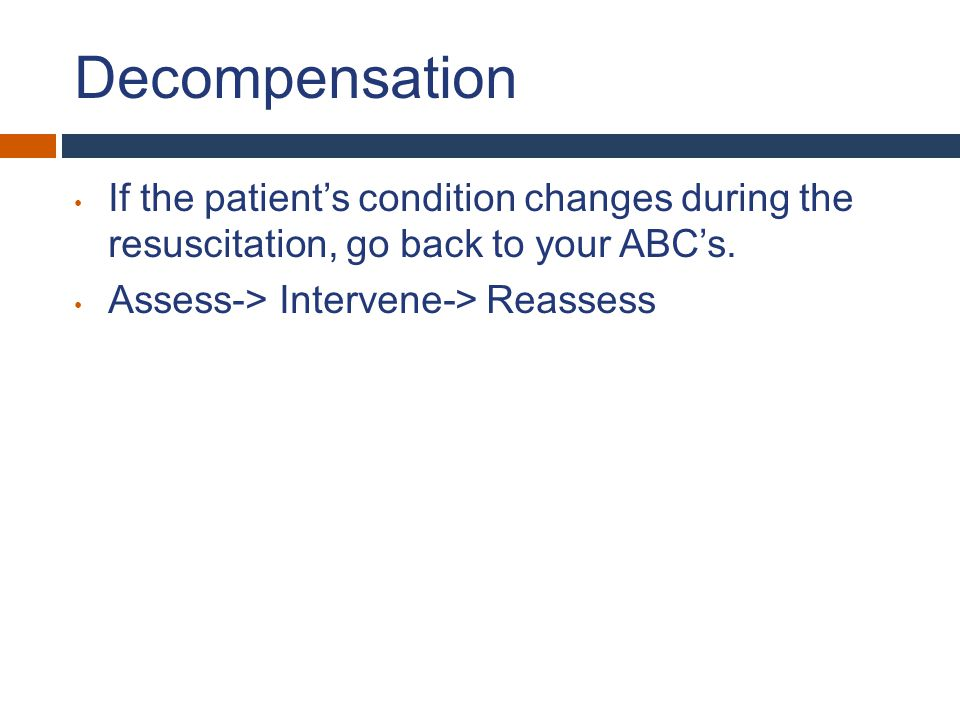 Decompensation If the patient's condition changes during the resuscitation, go back to your ABC's. Assess-> Intervene-> Reassess