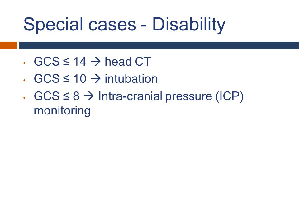 Special cases - Disability GCS ≤ 14  head CT GCS ≤ 10  intubation GCS ≤ 8  Intra-cranial pressure (ICP) monitoring