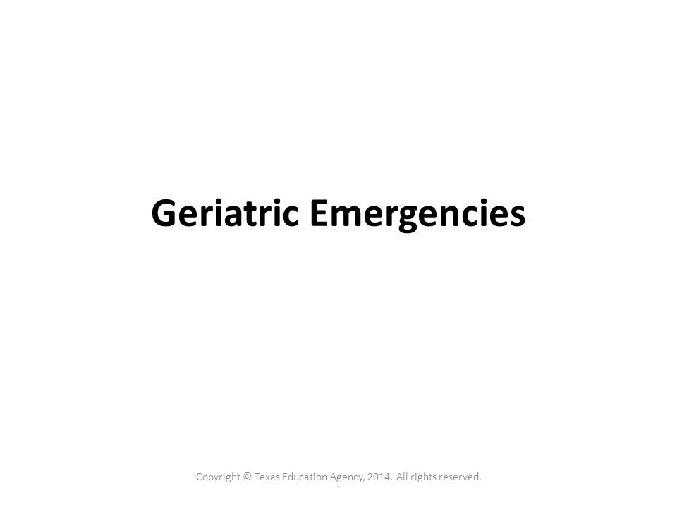 . Geriatric Emergencies Copyright © Texas Education Agency, 2014. All rights reserved.