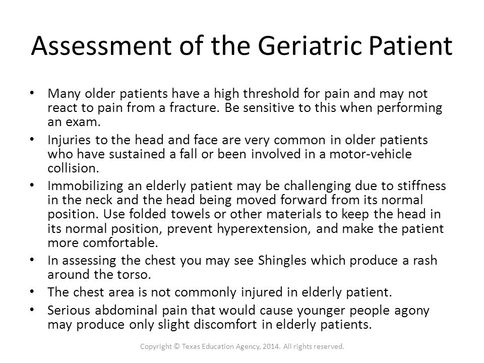 Assessment of the Geriatric Patient Many older patients have a high threshold for pain and may not react to pain from a fracture.