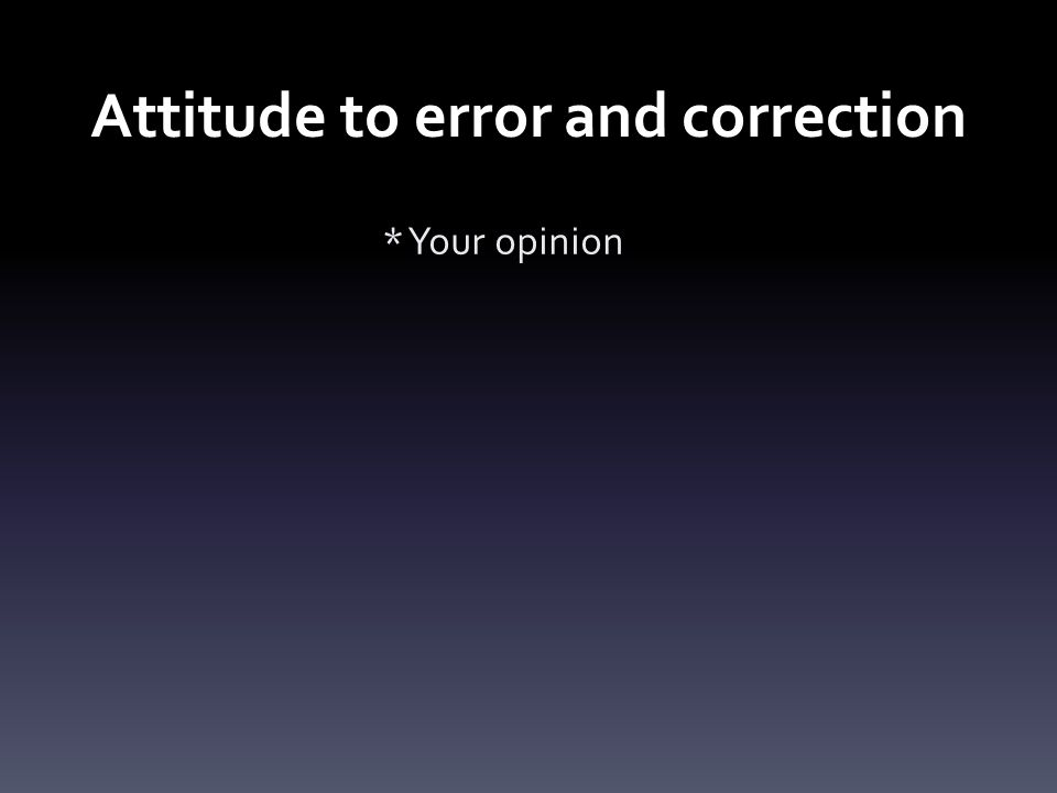 Attitude to error and correction * Your opinion