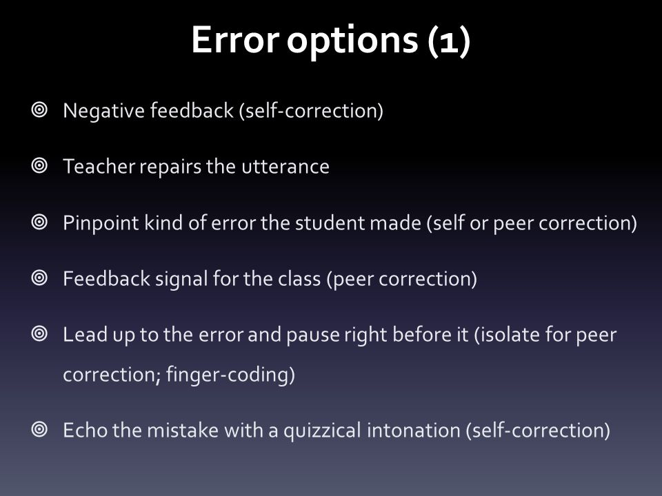 Error options (1)  Negative feedback (self-correction)  Teacher repairs the utterance  Pinpoint kind of error the student made (self or peer correction)  Feedback signal for the class (peer correction)  Lead up to the error and pause right before it (isolate for peer correction; finger-coding)  Echo the mistake with a quizzical intonation (self-correction)
