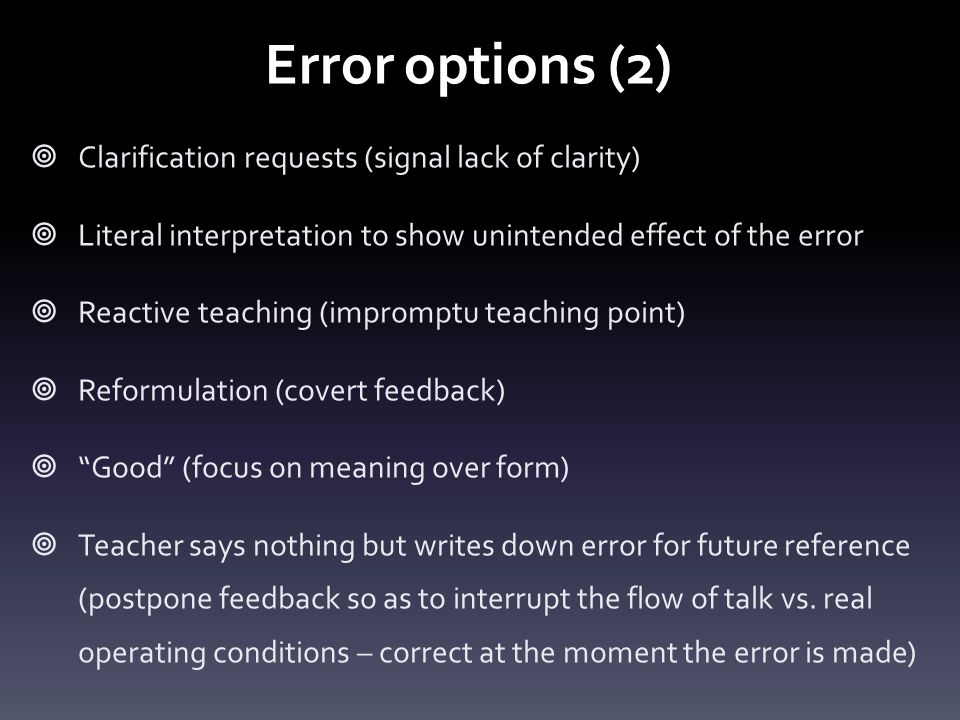 Error options (2)  Clarification requests (signal lack of clarity)  Literal interpretation to show unintended effect of the error  Reactive teaching (impromptu teaching point)  Reformulation (covert feedback)  Good (focus on meaning over form)  Teacher says nothing but writes down error for future reference (postpone feedback so as to interrupt the flow of talk vs.