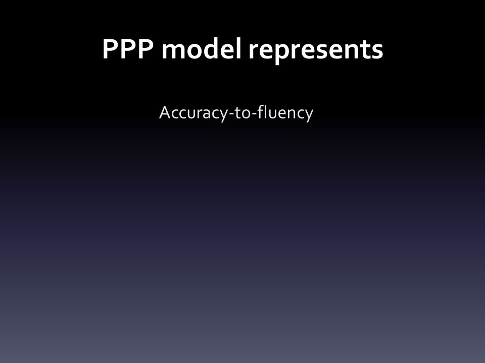 PPP model represents Accuracy-to-fluency