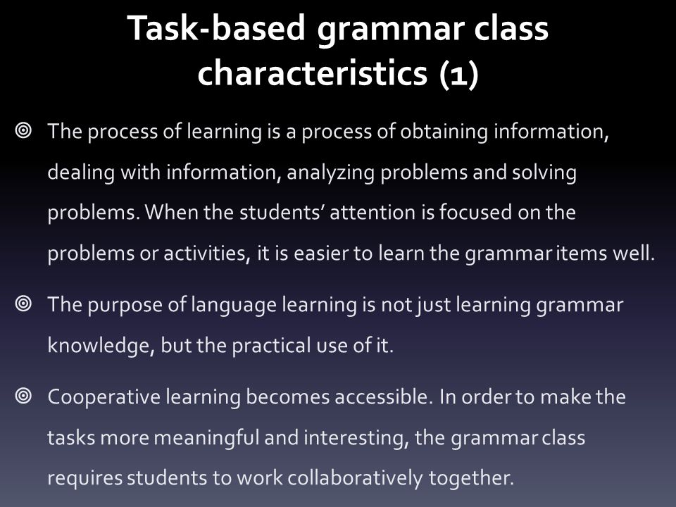 Task-based grammar class characteristics (1)  The process of learning is a process of obtaining information, dealing with information, analyzing problems and solving problems.