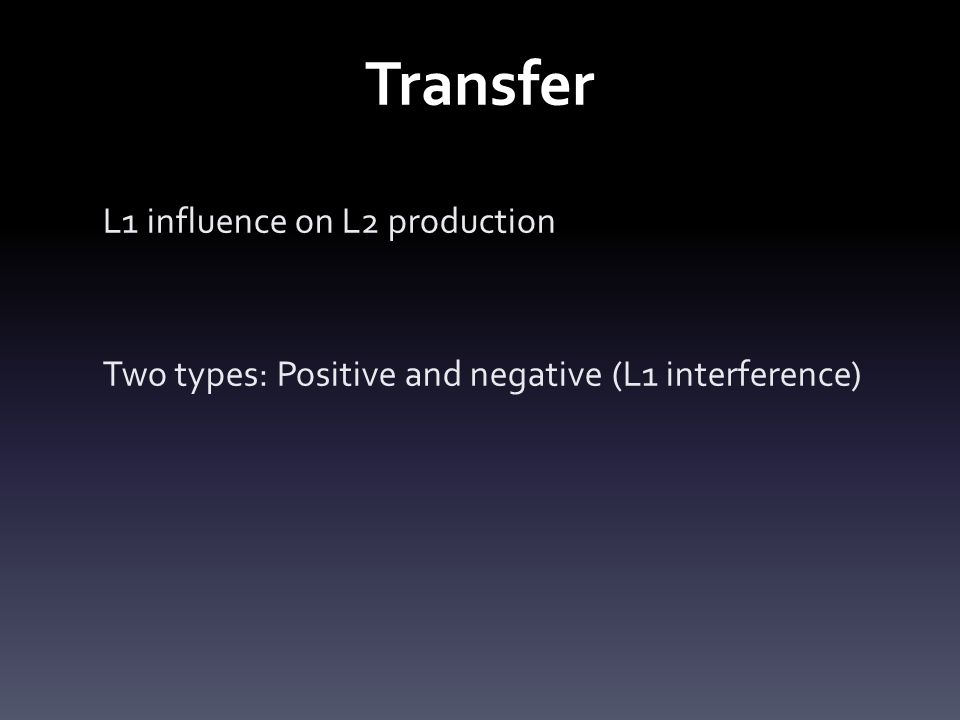 Transfer L1 influence on L2 production Two types: Positive and negative (L1 interference)