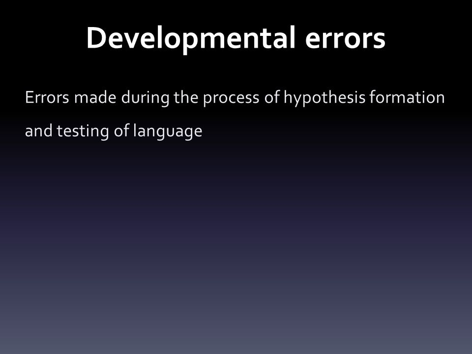 Developmental errors Errors made during the process of hypothesis formation and testing of language
