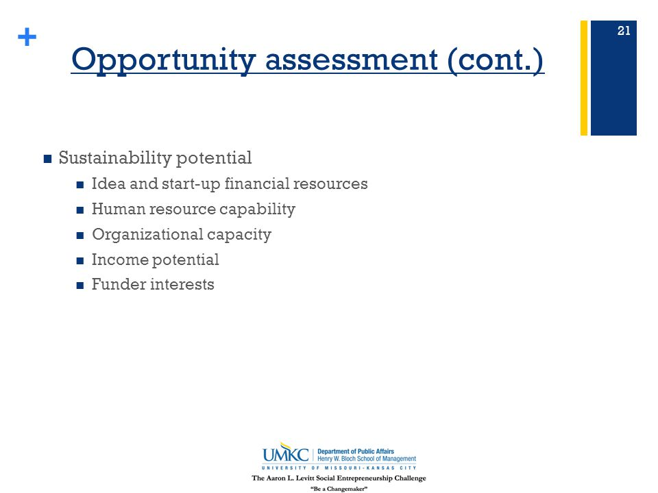 + Opportunity assessment (cont.) Sustainability potential Idea and start-up financial resources Human resource capability Organizational capacity Income potential Funder interests 21