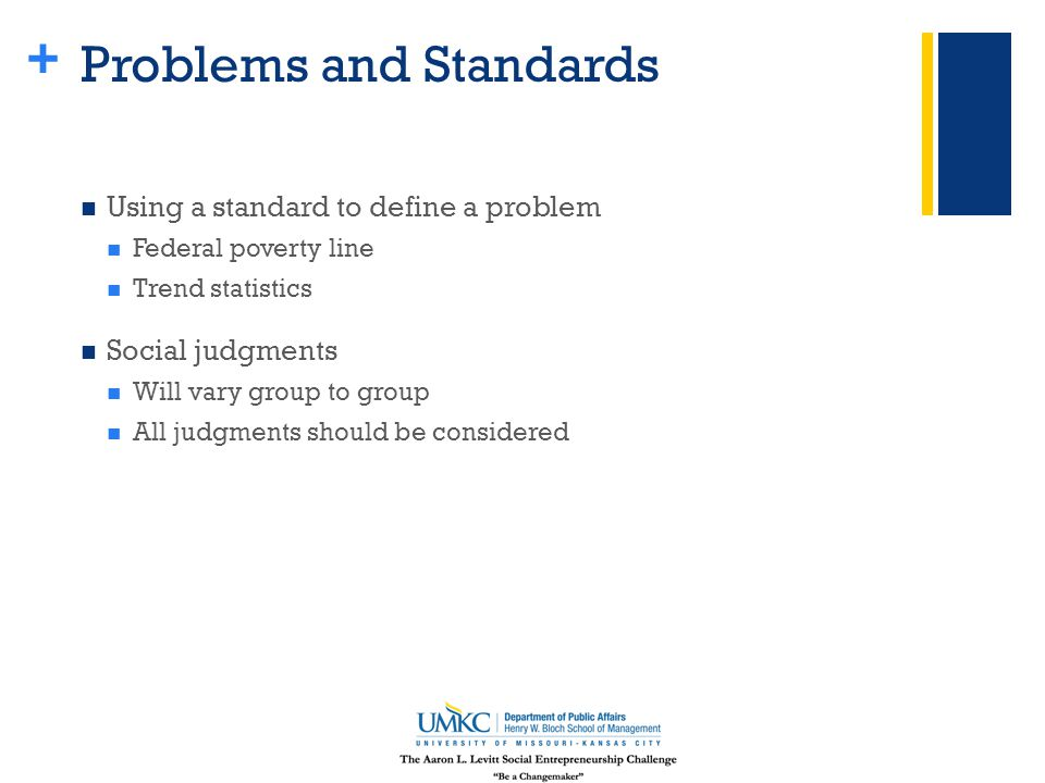 + Problems and Standards Using a standard to define a problem Federal poverty line Trend statistics Social judgments Will vary group to group All judgments should be considered