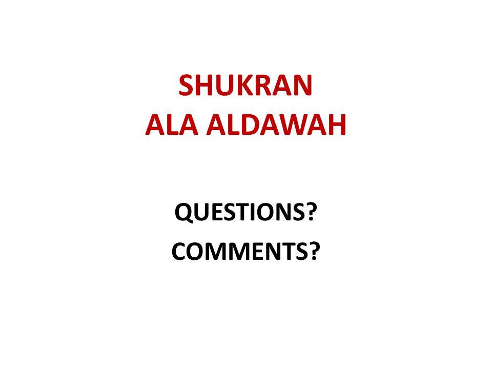 SHUKRAN ALA ALDAWAH QUESTIONS? COMMENTS?