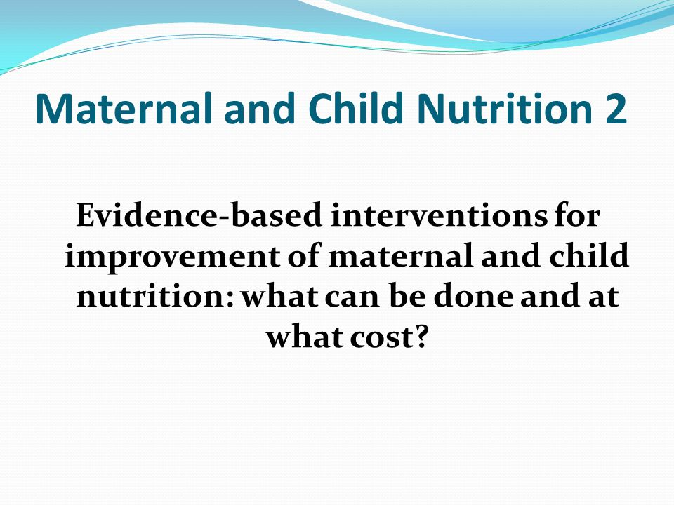 Maternal and Child Nutrition 2 Evidence-based interventions for improvement of maternal and child nutrition: what can be done and at what cost?