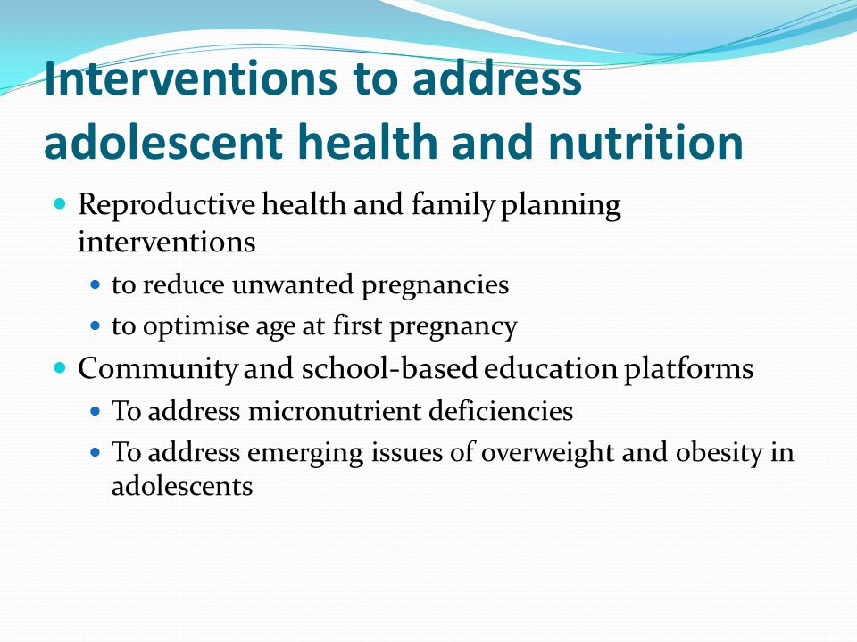Interventions to address adolescent health and nutrition Reproductive health and family planning interventions to reduce unwanted pregnancies to optim