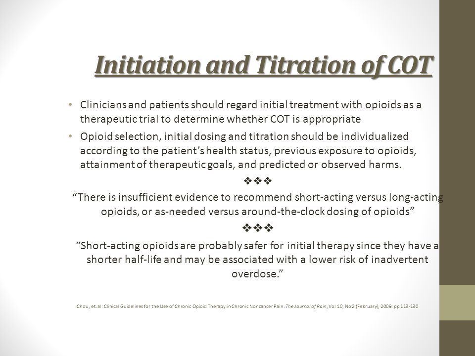 Initiation and Titration of COT Clinicians and patients should regard initial treatment with opioids as a therapeutic trial to determine whether COT i