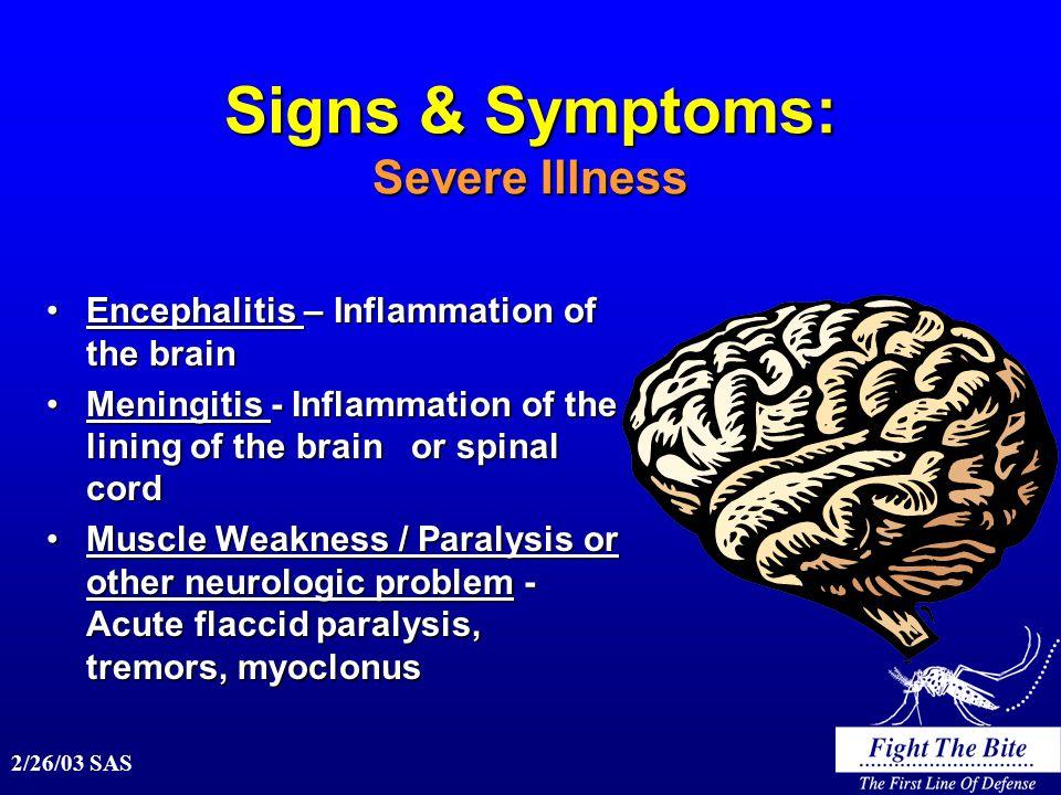 2/26/03 SAS Signs & Symptoms: Severe Illness Encephalitis – Inflammation of the brainEncephalitis – Inflammation of the brain Meningitis - Inflammation of the lining of the brain or spinal cordMeningitis - Inflammation of the lining of the brain or spinal cord Muscle Weakness / Paralysis or other neurologic problem - Acute flaccid paralysis, tremors, myoclonusMuscle Weakness / Paralysis or other neurologic problem - Acute flaccid paralysis, tremors, myoclonus