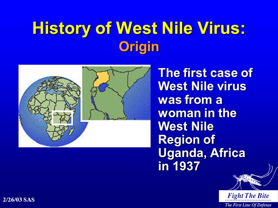 2/26/03 SAS History of West Nile Virus: Origin The first case of West Nile virus was from a woman in the West Nile Region of Uganda, Africa in 1937