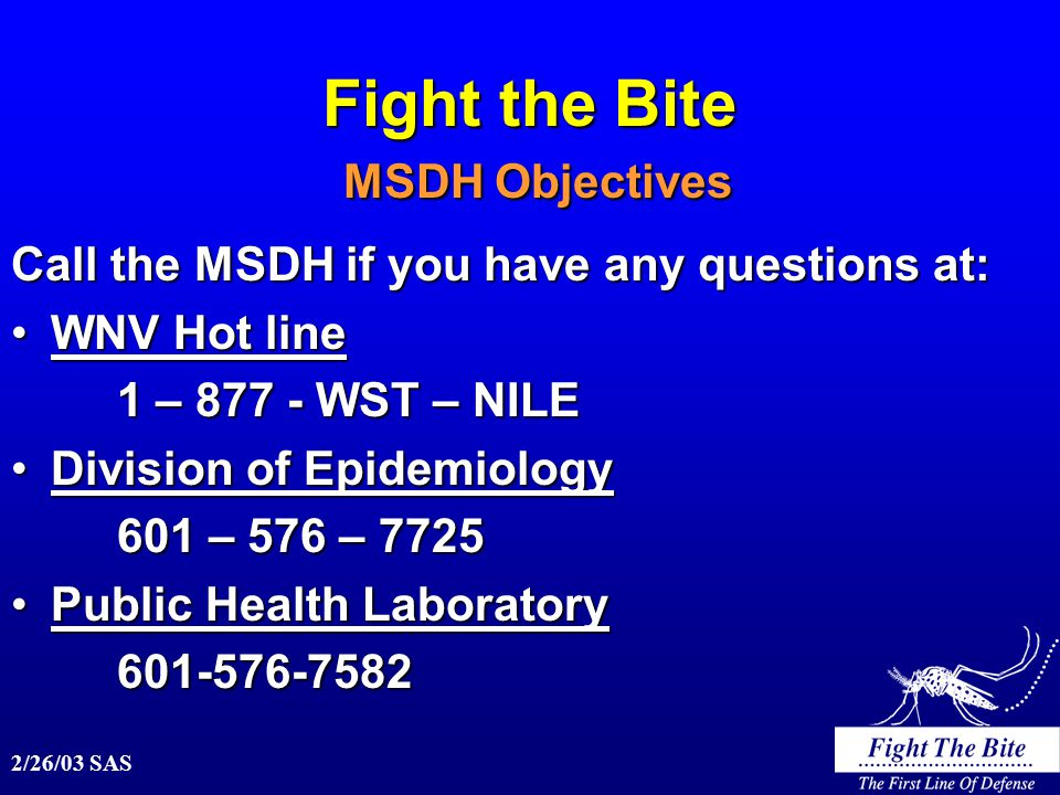 2/26/03 SAS Fight the Bite MSDH Objectives Call the MSDH if you have any questions at: WNV Hot lineWNV Hot line 1 – 877 - WST – NILE Division of EpidemiologyDivision of Epidemiology 601 – 576 – 7725 Public Health LaboratoryPublic Health Laboratory601-576-7582