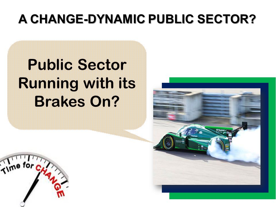 A CHANGE-DYNAMIC PUBLIC SECTOR Public Sector Running with its Brakes On