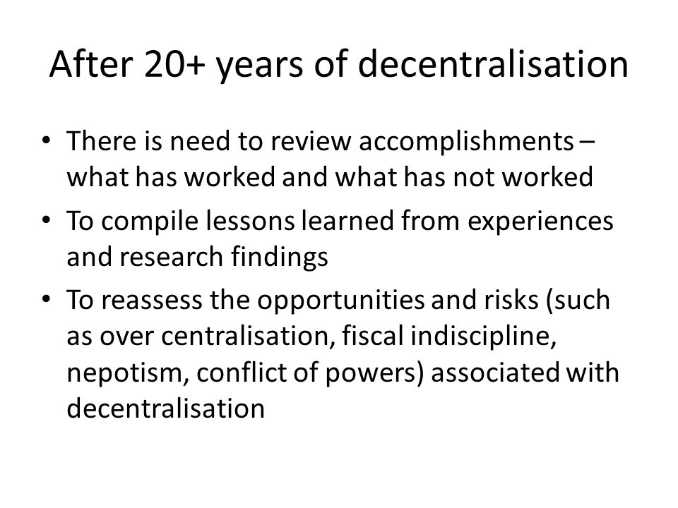After 20+ years of decentralisation There is need to review accomplishments – what has worked and what has not worked To compile lessons learned from experiences and research findings To reassess the opportunities and risks (such as over centralisation, fiscal indiscipline, nepotism, conflict of powers) associated with decentralisation