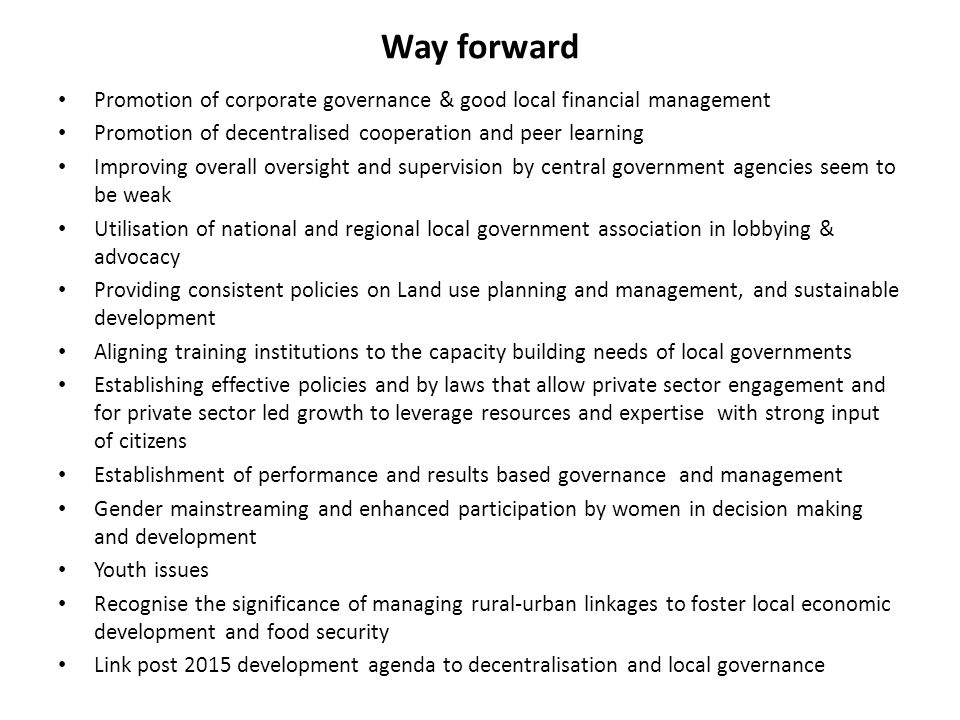 Way forward Promotion of corporate governance & good local financial management Promotion of decentralised cooperation and peer learning Improving overall oversight and supervision by central government agencies seem to be weak Utilisation of national and regional local government association in lobbying & advocacy Providing consistent policies on Land use planning and management, and sustainable development Aligning training institutions to the capacity building needs of local governments Establishing effective policies and by laws that allow private sector engagement and for private sector led growth to leverage resources and expertise with strong input of citizens Establishment of performance and results based governance and management Gender mainstreaming and enhanced participation by women in decision making and development Youth issues Recognise the significance of managing rural-urban linkages to foster local economic development and food security Link post 2015 development agenda to decentralisation and local governance