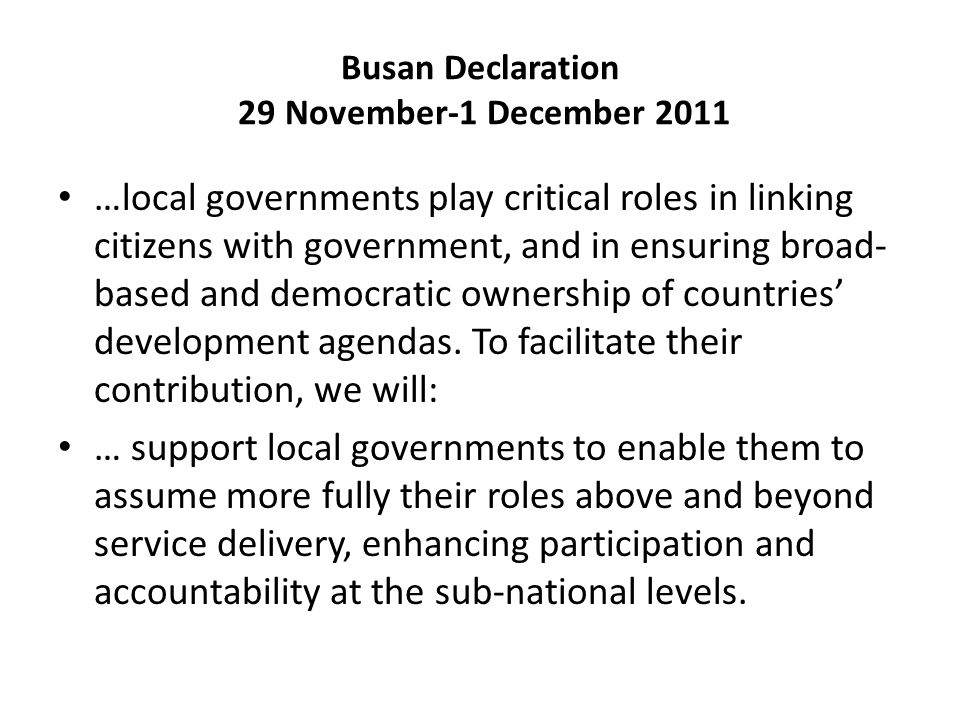 Busan Declaration 29 November-1 December 2011 …local governments play critical roles in linking citizens with government, and in ensuring broad- based and democratic ownership of countries' development agendas.
