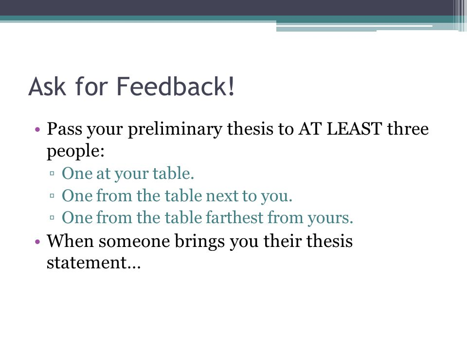 Ask for Feedback. Pass your preliminary thesis to AT LEAST three people: ▫One at your table.