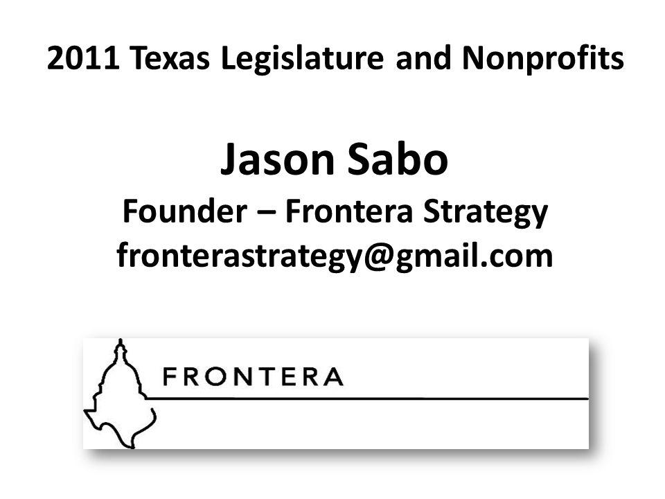 2011 Texas Legislature and Nonprofits Jason Sabo Founder – Frontera Strategy fronterastrategy@gmail.com
