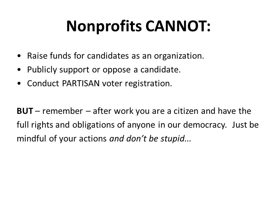 Nonprofits CANNOT: Raise funds for candidates as an organization.