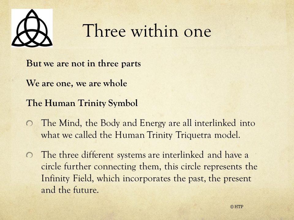 Three within one But we are not in three parts We are one, we are whole The Human Trinity Symbol The Mind, the Body and Energy are all interlinked into what we called the Human Trinity Triquetra model.