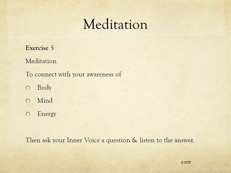 Meditation Exercise 5 Meditation To connect with your awareness of Body Mind Energy Then ask your Inner Voice a question & listen to the answer.