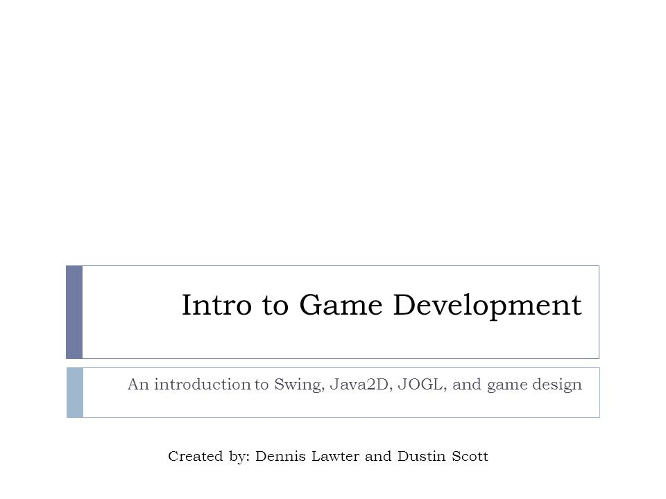 Intro to Game Development An introduction to Swing, Java2D, JOGL, and game design Created by: Dennis Lawter and Dustin Scott